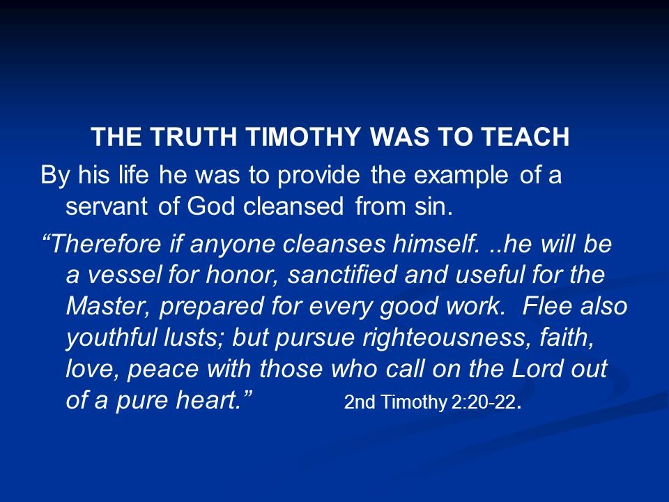 THE TRUTH TIMOTHY WAS TO TEACH By his life he was to provide the example of a servant of God cleansed from sin. Therefore if anyone cleanses himself..