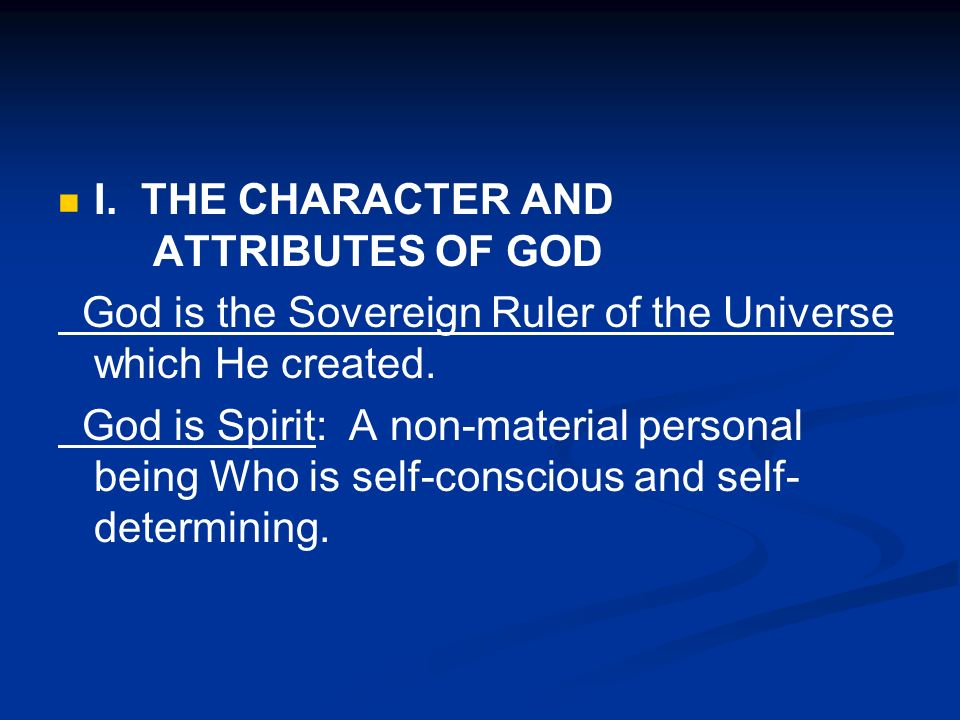 I. THE CHARACTER AND ATTRIBUTES OF GOD God is the Sovereign Ruler of the Universe which He created. God is Spirit: A non-material personal being Who i