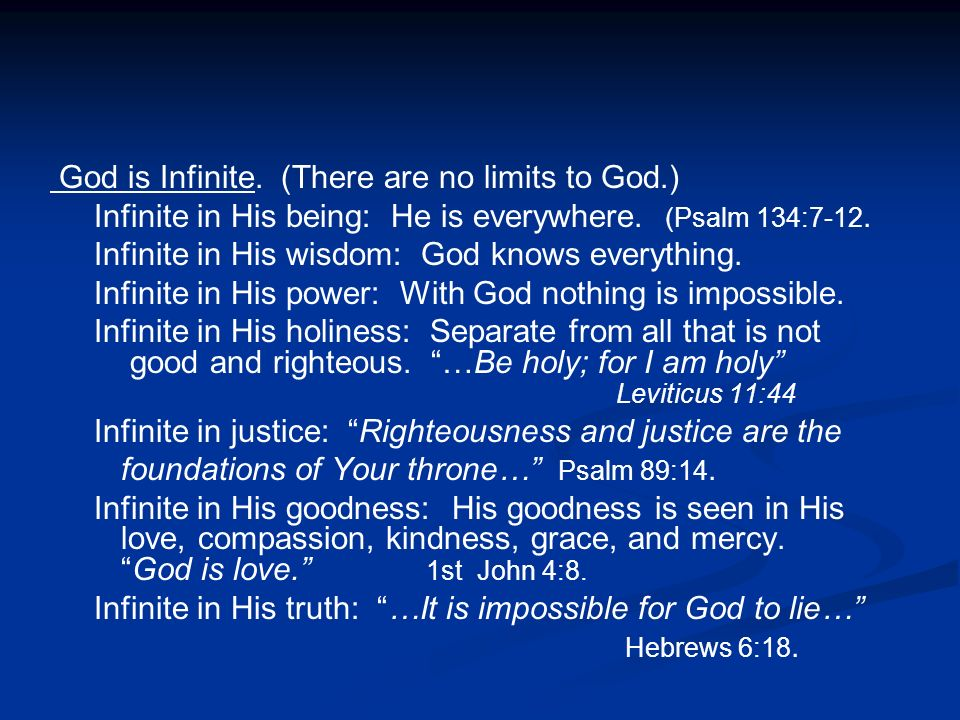 God is Infinite. (There are no limits to God.) Infinite in His being: He is everywhere. (Psalm 134:7-12. Infinite in His wisdom: God knows everything.