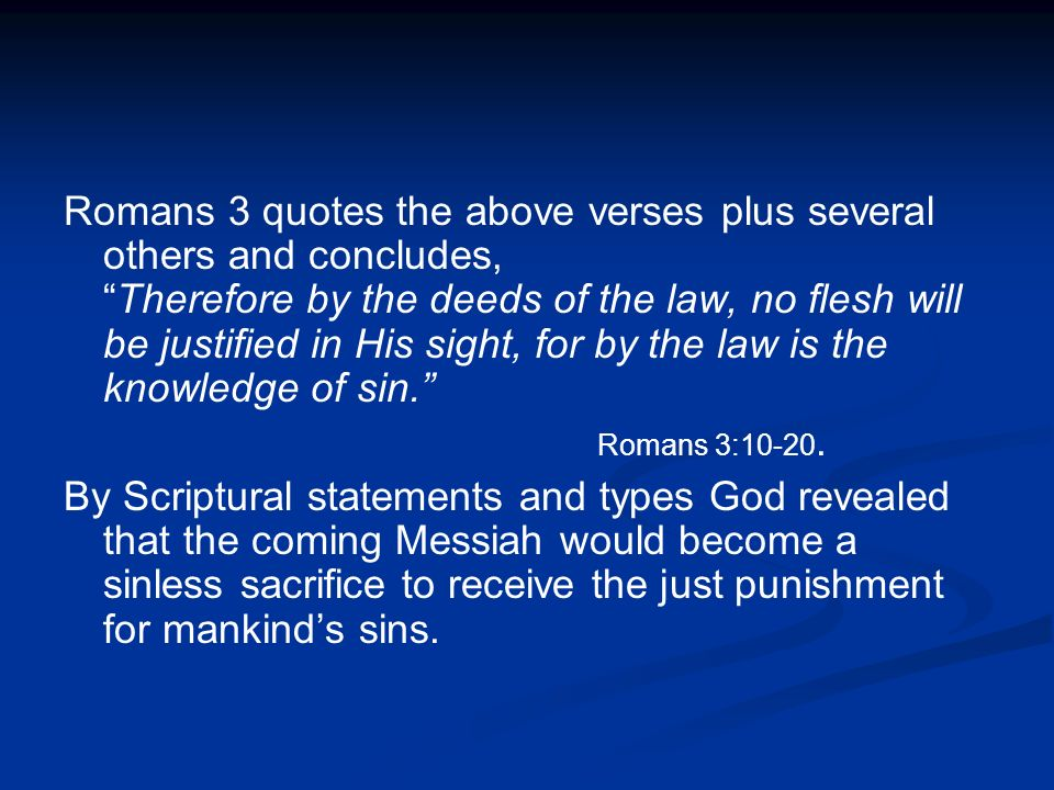 Romans 3 quotes the above verses plus several others and concludes,Therefore by the deeds of the law, no flesh will be justified in His sight, for by