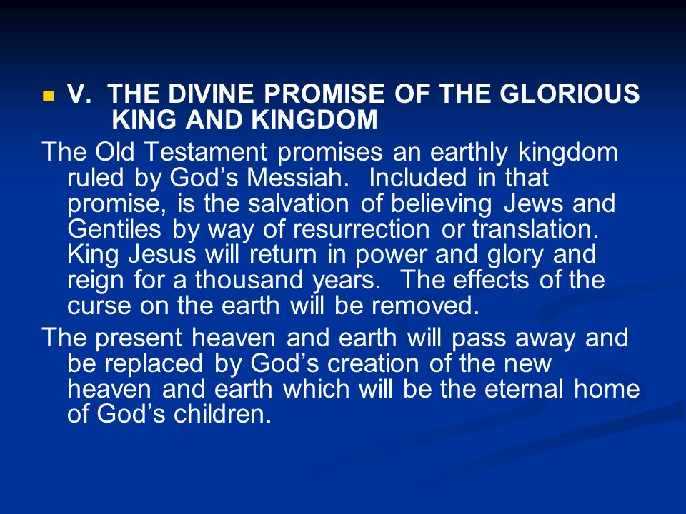 V. THE DIVINE PROMISE OF THE GLORIOUS KING AND KINGDOM The Old Testament promises an earthly kingdom ruled by Gods Messiah. Included in that promise,