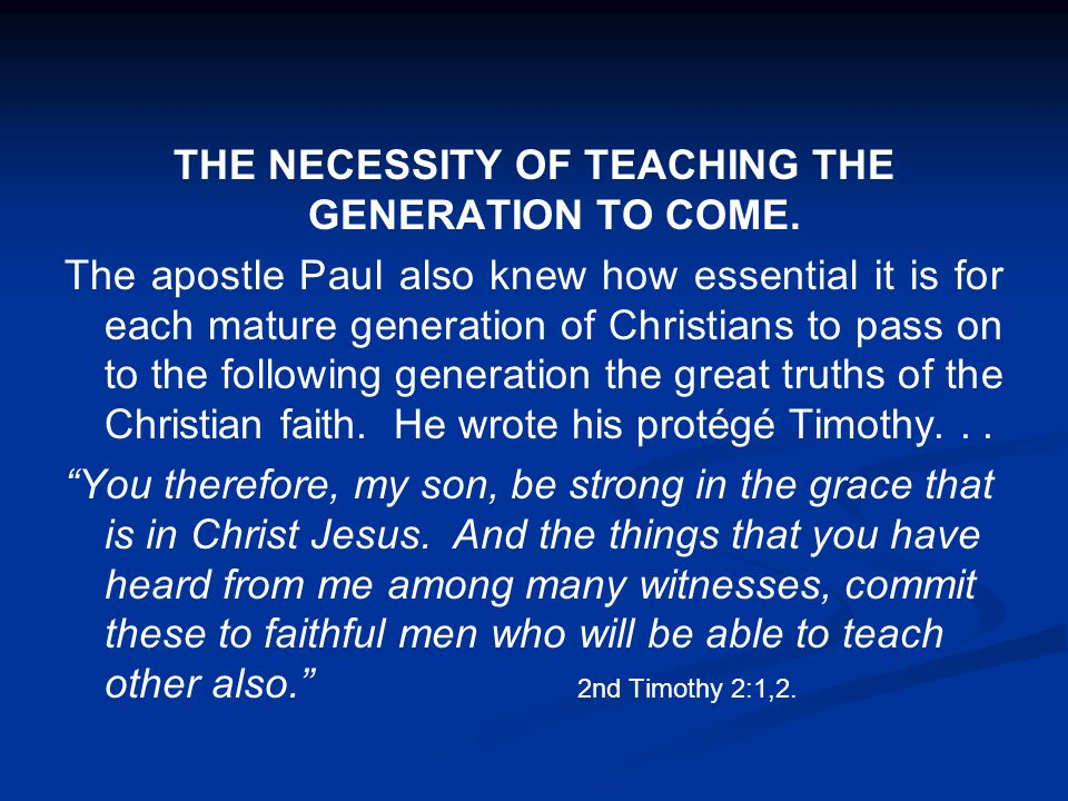 THE NECESSITY OF TEACHING THE GENERATION TO COME. The apostle Paul also knew how essential it is for each mature generation of Christians to pass on t