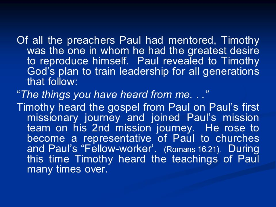 Of all the preachers Paul had mentored, Timothy was the one in whom he had the greatest desire to reproduce himself. Paul revealed to Timothy Gods pla