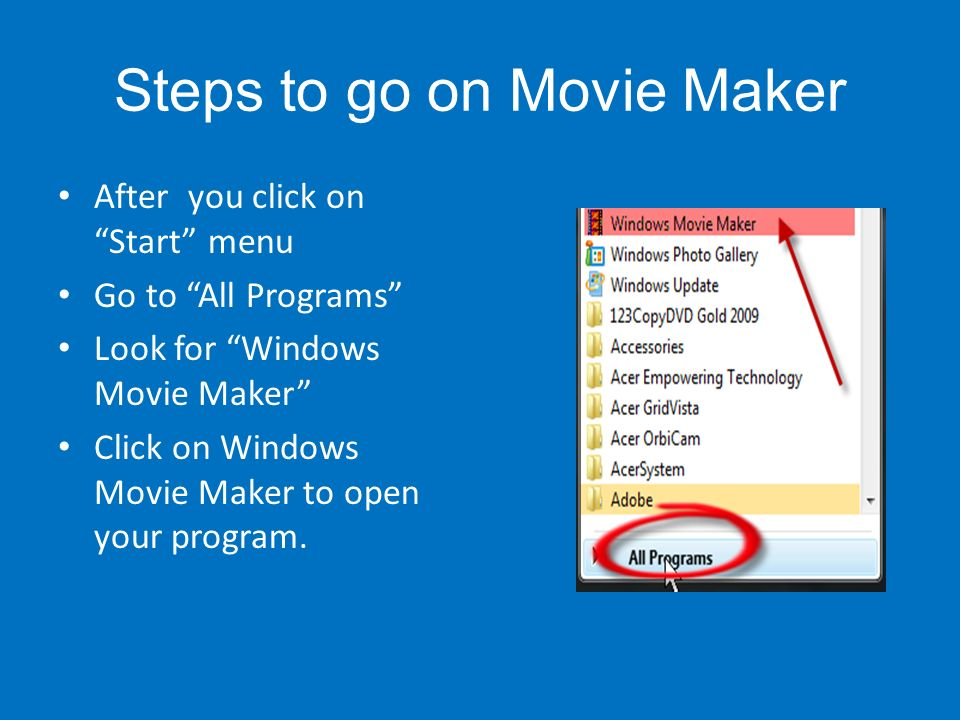 Steps to go on Movie Maker After you click on Start menu Go to All Programs Look for Windows Movie Maker Click on Windows Movie Maker to open your program.