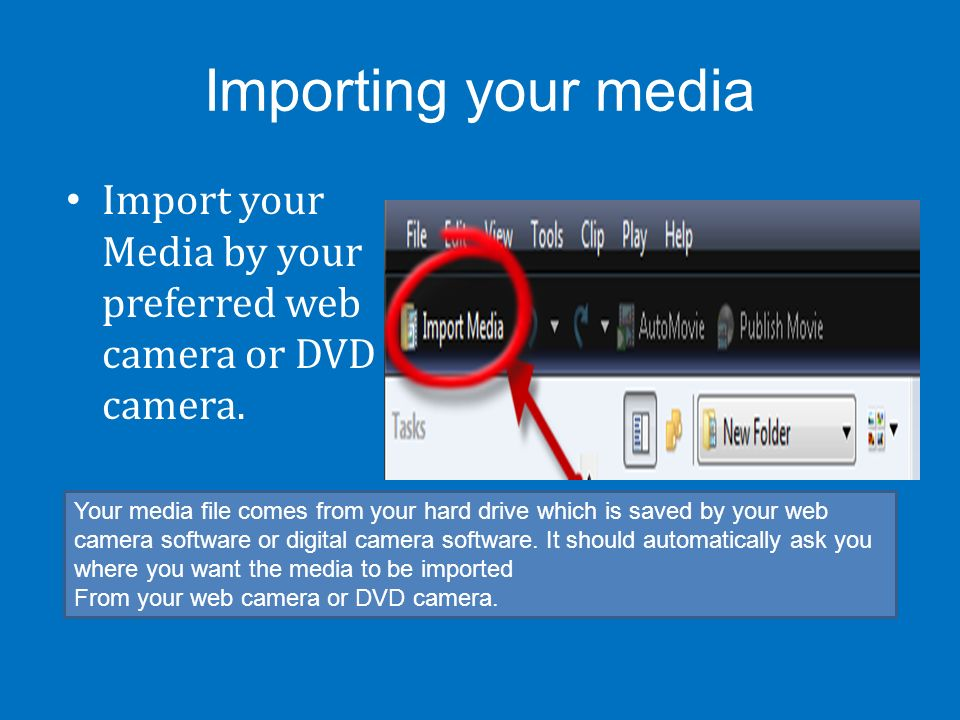Importing your media Import your Media by your preferred web camera or DVD camera. Your media file comes from your hard drive which is saved by your w
