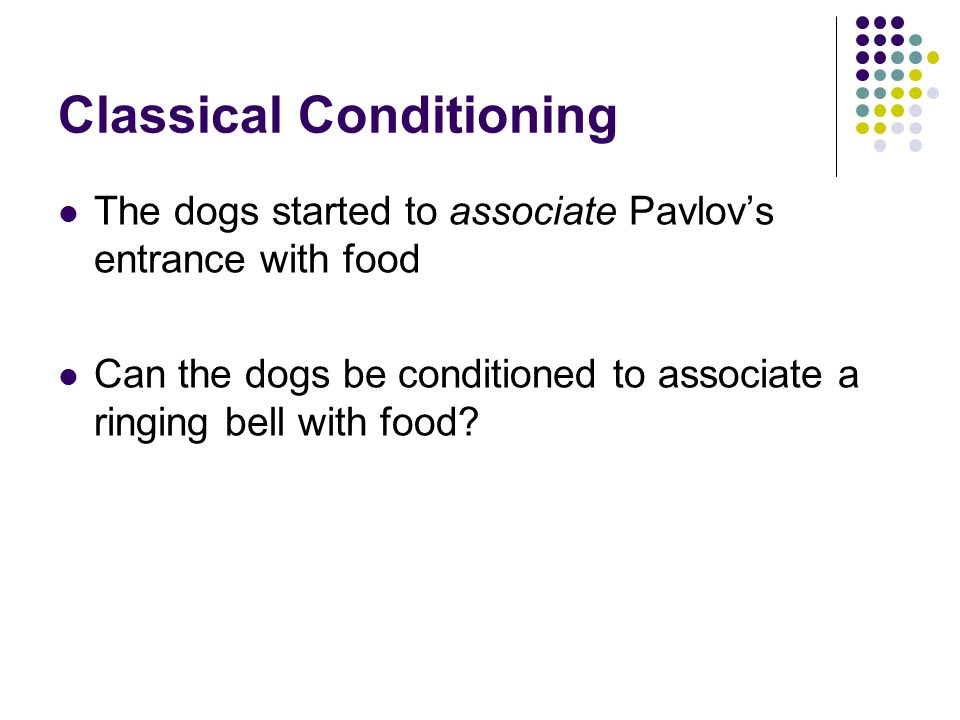 Classical Conditioning The dogs started to associate Pavlovs entrance with food Can the dogs be conditioned to associate a ringing bell with food?