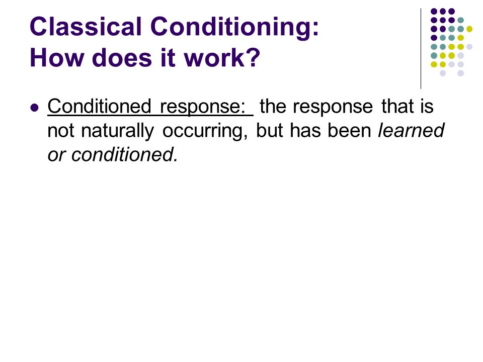 Classical Conditioning: How does it work? Conditioned response: the response that is not naturally occurring, but has been learned or conditioned.