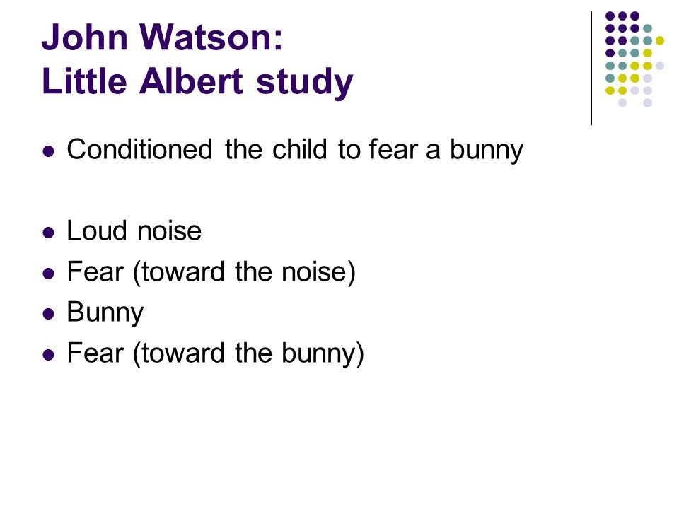 John Watson: Little Albert study Conditioned the child to fear a bunny Loud noise Fear (toward the noise) Bunny Fear (toward the bunny)