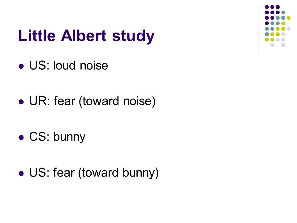 Little Albert study US: loud noise UR: fear (toward noise) CS: bunny US: fear (toward bunny)