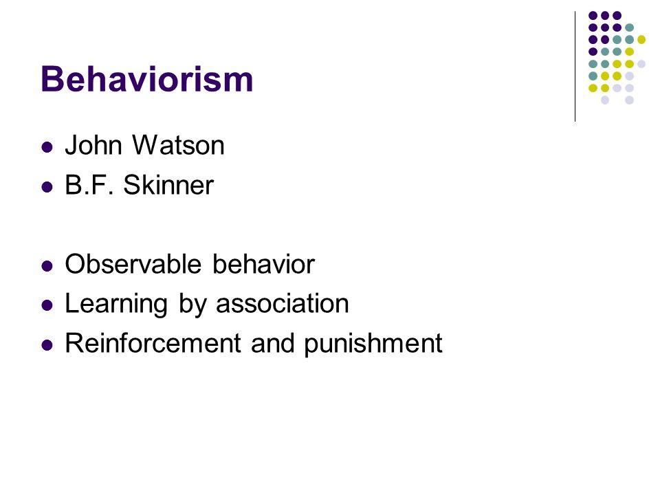 Behaviorism John Watson B.F. Skinner Observable behavior Learning by association Reinforcement and punishment