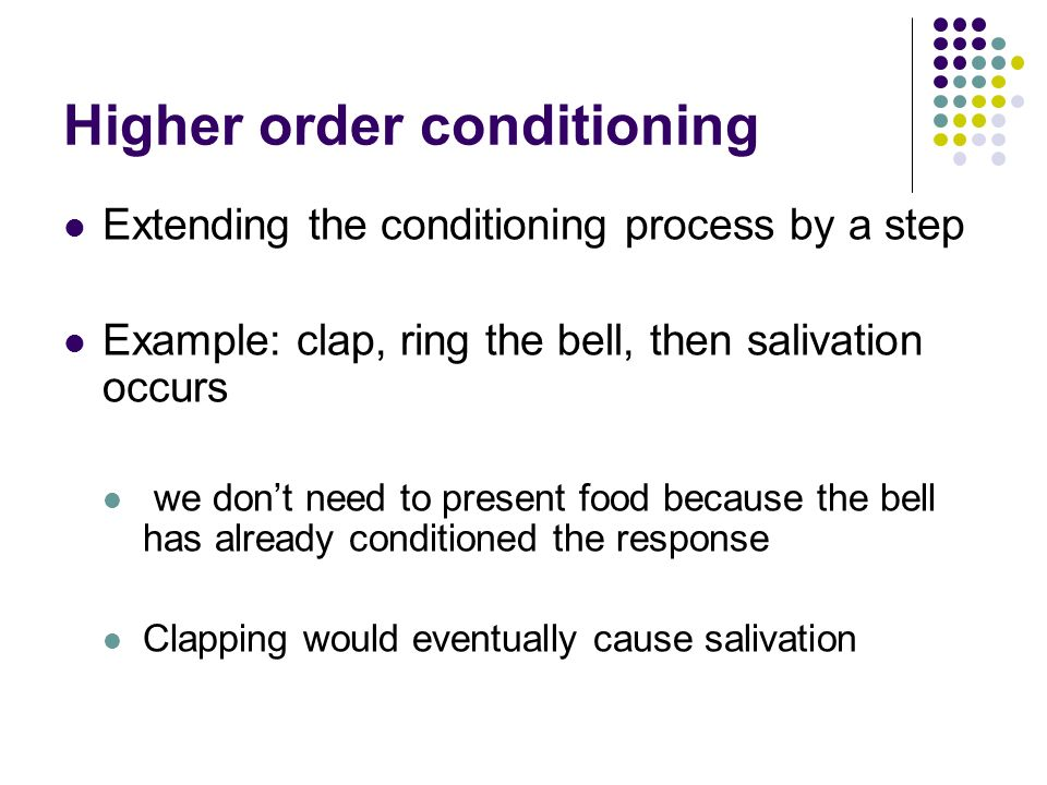 Higher order conditioning Extending the conditioning process by a step Example: clap, ring the bell, then salivation occurs we dont need to present fo