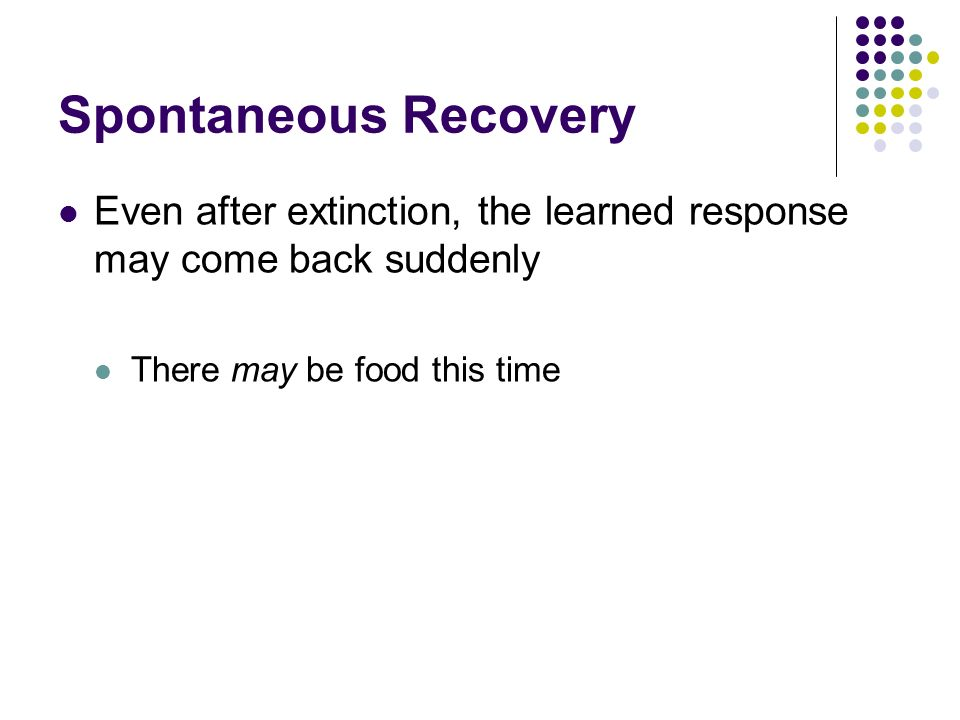 Spontaneous Recovery Even after extinction, the learned response may come back suddenly There may be food this time