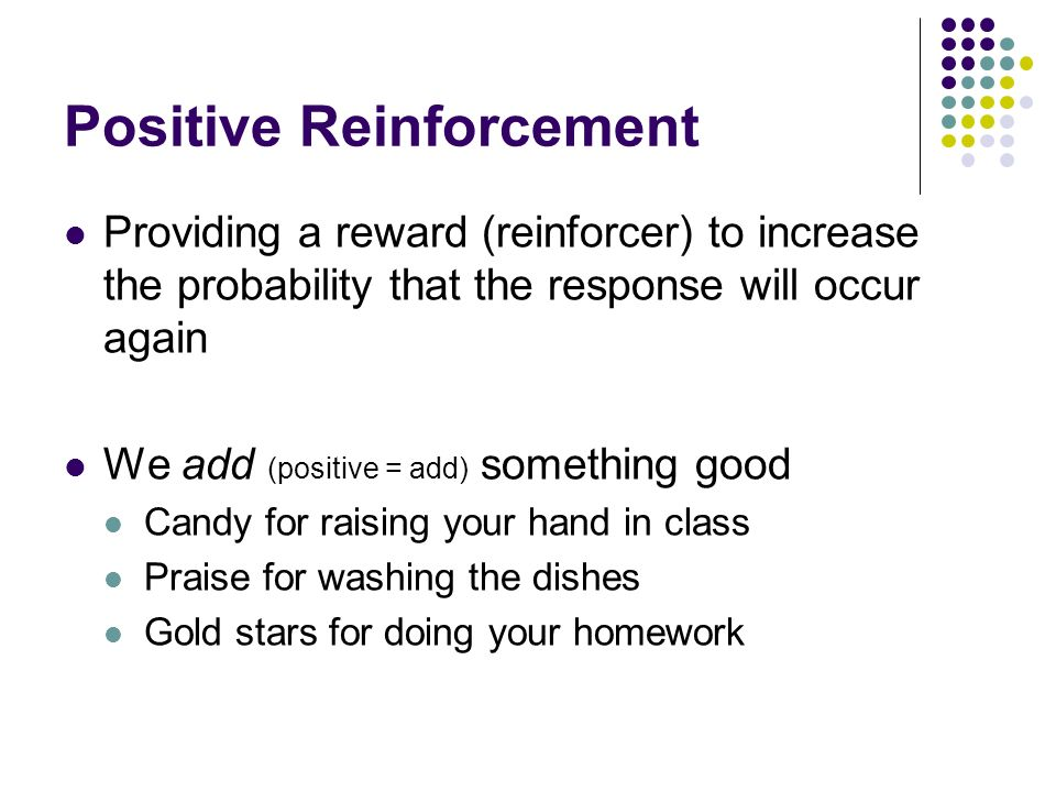 Positive Reinforcement Providing a reward (reinforcer) to increase the probability that the response will occur again We add (positive = add) somethin