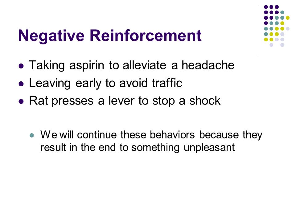 Negative Reinforcement Taking aspirin to alleviate a headache Leaving early to avoid traffic Rat presses a lever to stop a shock We will continue thes
