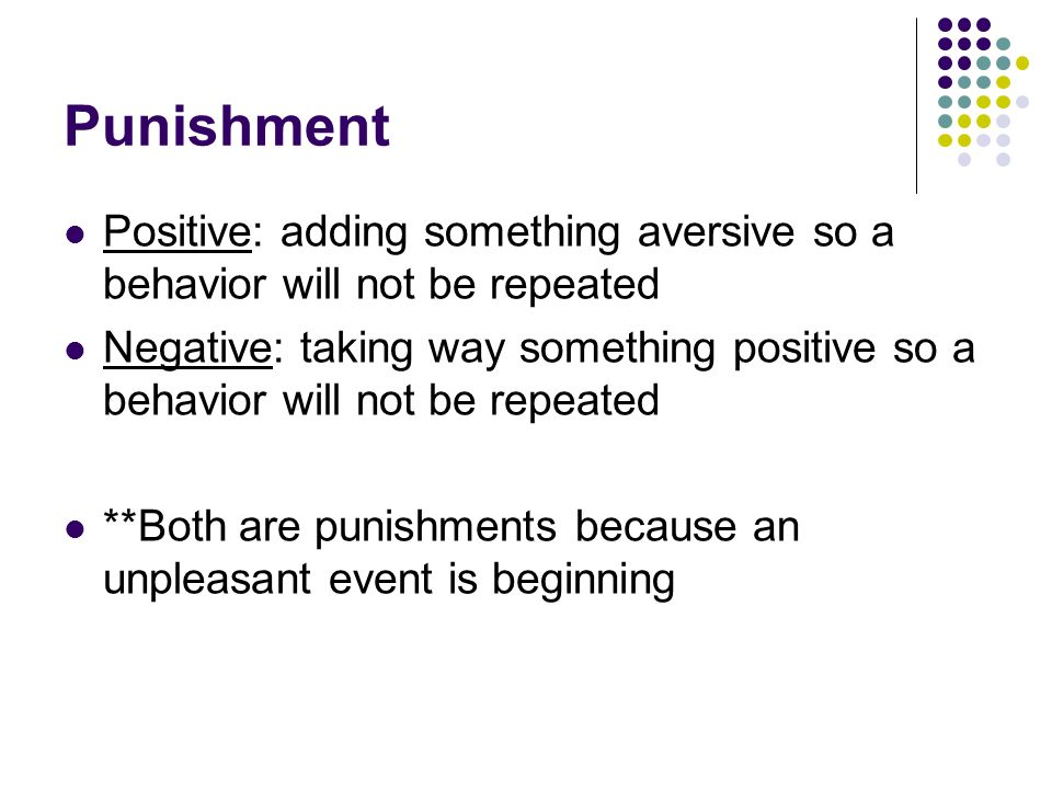 Punishment Positive: adding something aversive so a behavior will not be repeated Negative: taking way something positive so a behavior will not be re