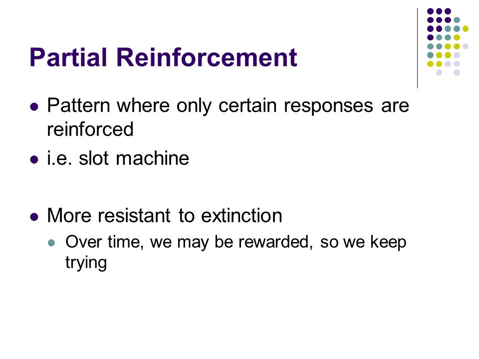 Partial Reinforcement Pattern where only certain responses are reinforced i.e. slot machine More resistant to extinction Over time, we may be rewarded