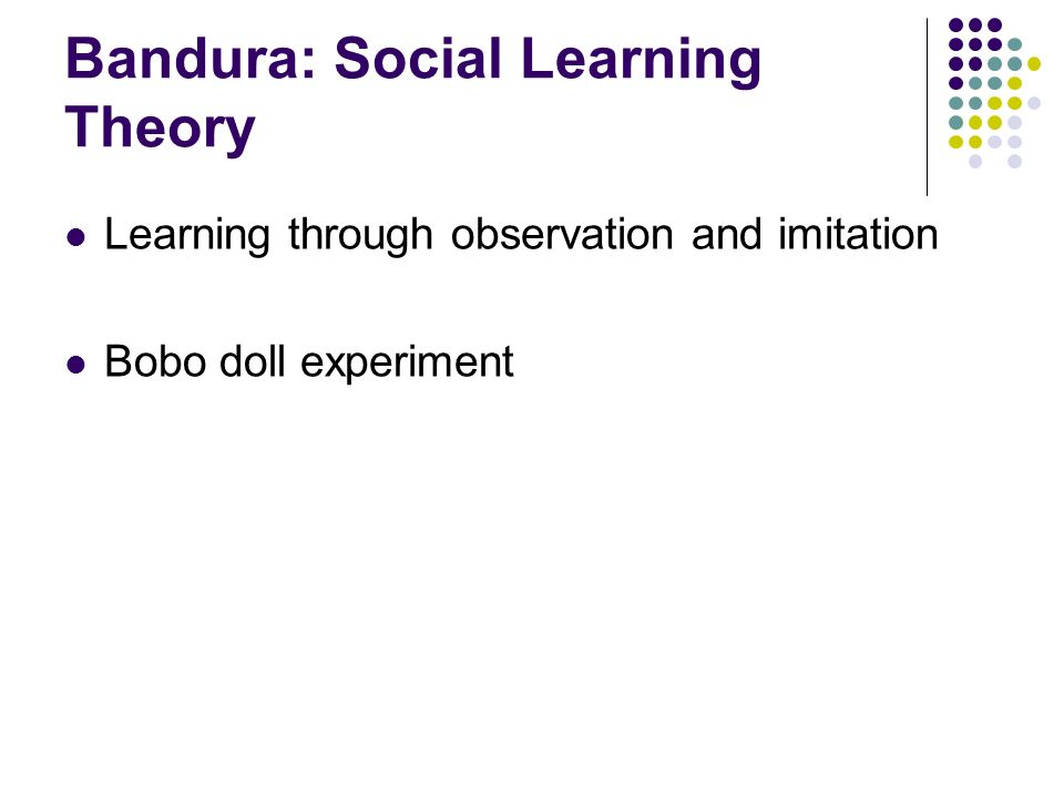 Bandura: Social Learning Theory Learning through observation and imitation Bobo doll experiment