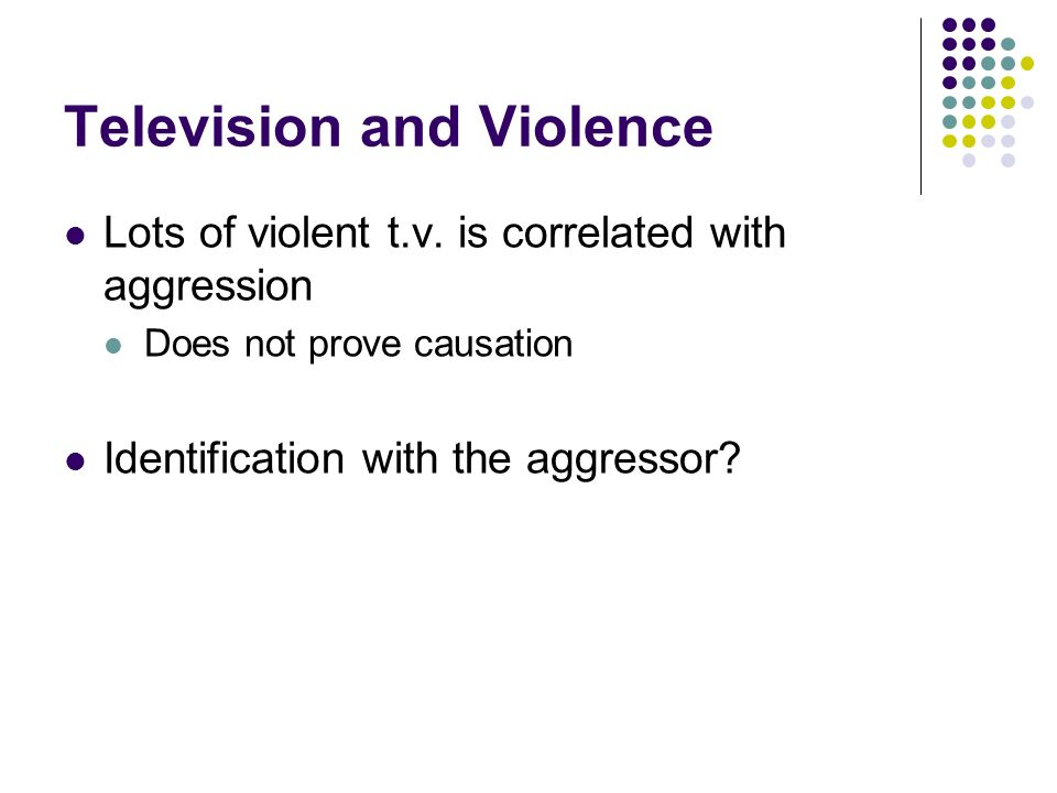 Television and Violence Lots of violent t.v. is correlated with aggression Does not prove causation Identification with the aggressor?