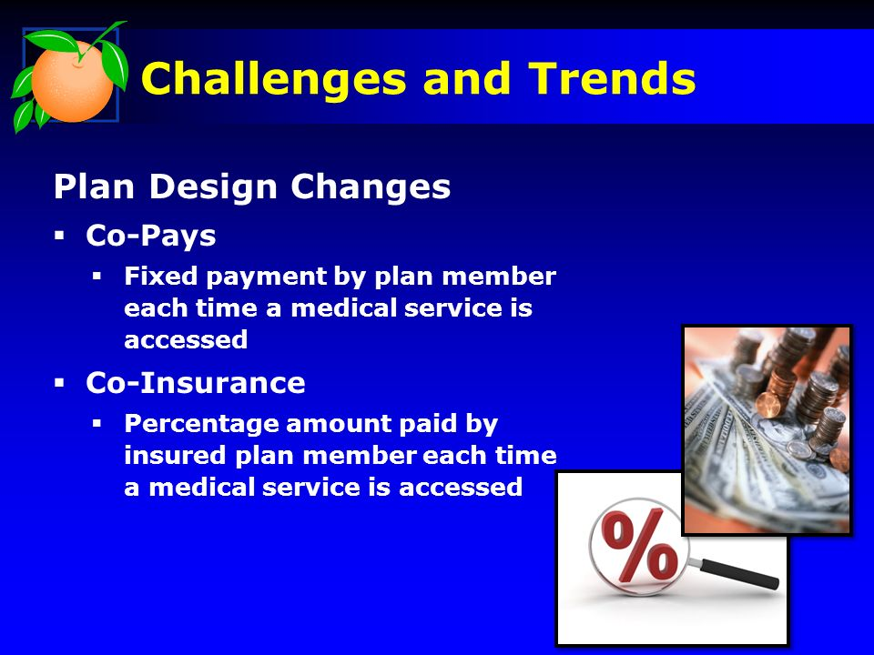 Challenges and Trends Plan Design Changes Co-Pays Fixed payment by plan member each time a medical service is accessed Co-Insurance Percentage amount paid by insured plan member each time a medical service is accessed