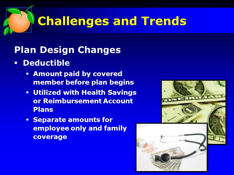 Challenges and Trends Plan Design Changes Deductible Amount paid by covered member before plan begins Utilized with Health Savings or Reimbursement Account Plans Separate amounts for employee only and family coverage