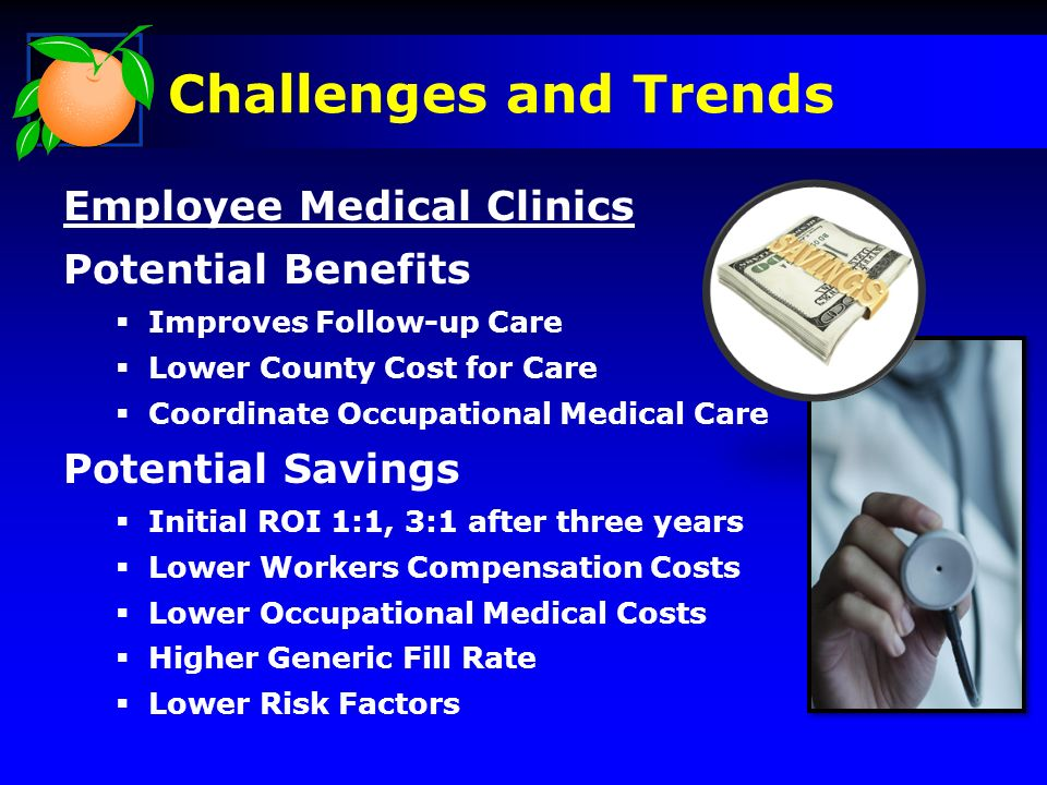 Employee Medical Clinics Potential Benefits Improves Follow-up Care Lower County Cost for Care Coordinate Occupational Medical Care Potential Savings Initial ROI 1:1, 3:1 after three years Lower Workers Compensation Costs Lower Occupational Medical Costs Higher Generic Fill Rate Lower Risk Factors