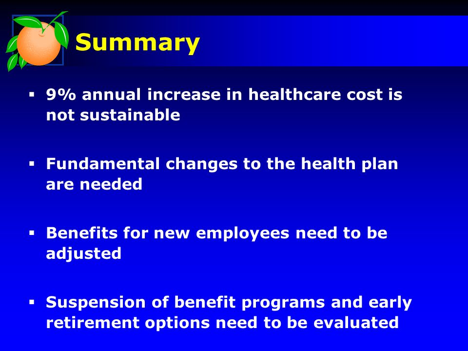 9% annual increase in healthcare cost is not sustainable Fundamental changes to the health plan are needed Benefits for new employees need to be adjusted Suspension of benefit programs and early retirement options need to be evaluated