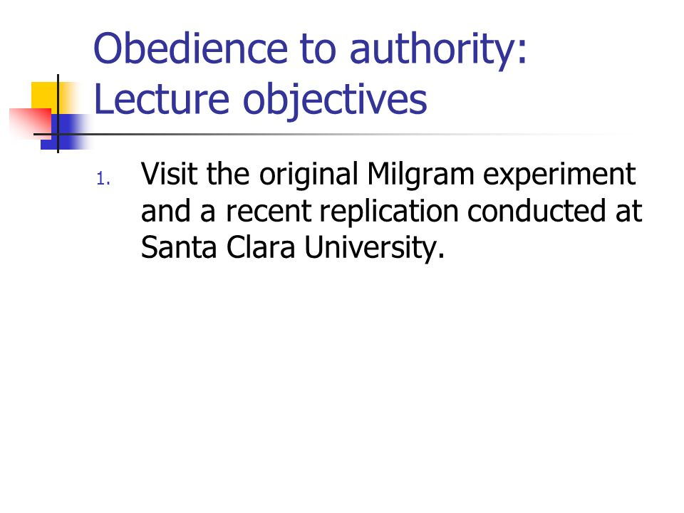 Obedience to authority: Lecture objectives 1. Visit the original Milgram experiment and a recent replication conducted at Santa Clara University.