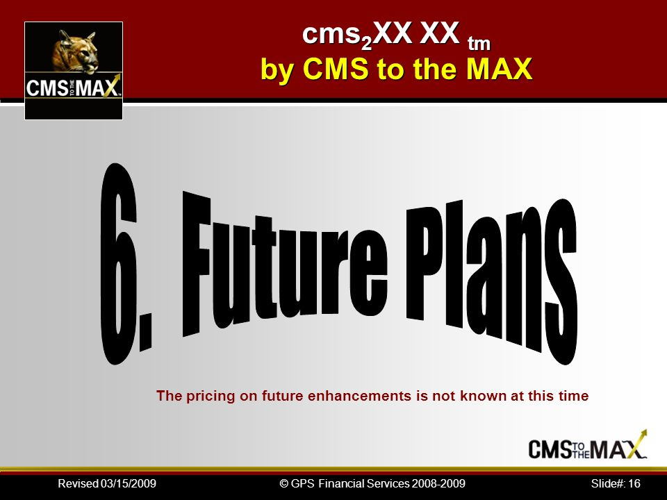 Slide#: 16© GPS Financial Services 2008-2009Revised 03/15/2009 The pricing on future enhancements is not known at this time cms 2 XX XX tm by CMS to t
