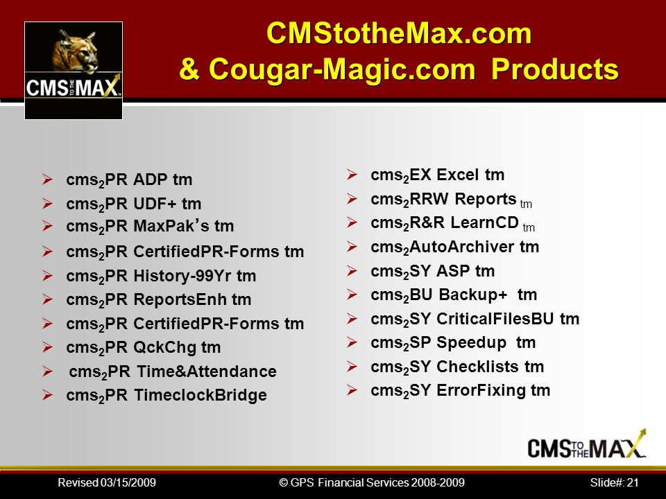 Slide#: 21© GPS Financial Services 2008-2009Revised 03/15/2009 CMStotheMax.com & Cougar-Magic.com Products cms 2 PR ADP tm cms 2 PR UDF+ tm cms 2 PR M