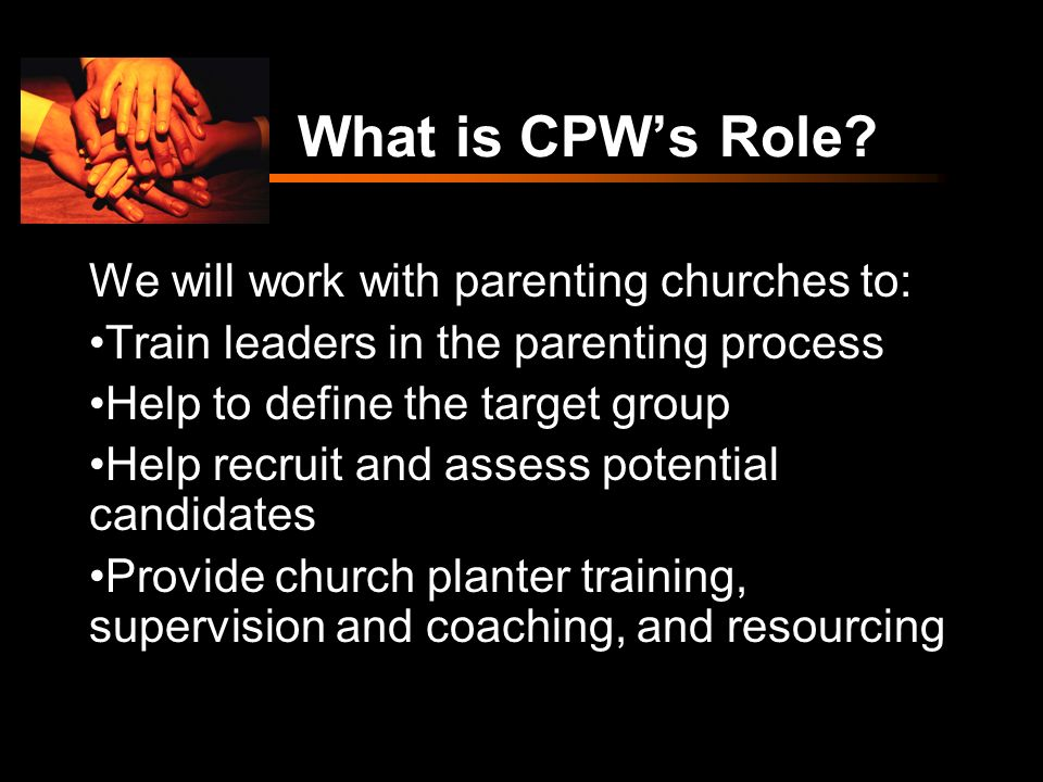 What is CPWs Role? We will work with parenting churches to: Train leaders in the parenting process Help to define the target group Help recruit and as