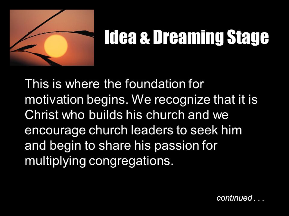 Idea & Dreaming Stage This is where the foundation for motivation begins. We recognize that it is Christ who builds his church and we encourage church