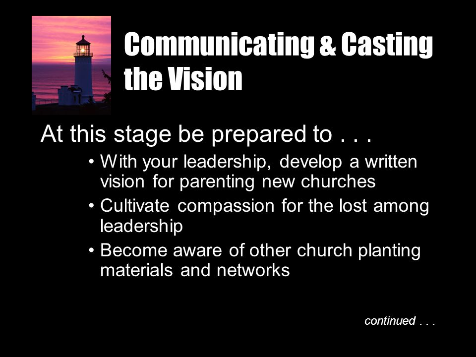 Communicating & Casting the Vision At this stage be prepared to... With your leadership, develop a written vision for parenting new churches Cultivate