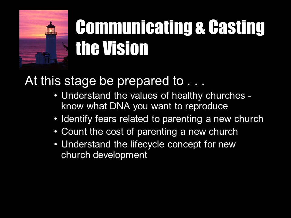 Communicating & Casting the Vision At this stage be prepared to... Understand the values of healthy churches - know what DNA you want to reproduce Ide