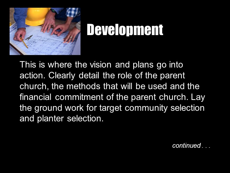 Development This is where the vision and plans go into action. Clearly detail the role of the parent church, the methods that will be used and the fin