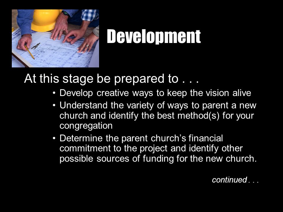 Development At this stage be prepared to... Develop creative ways to keep the vision alive Understand the variety of ways to parent a new church and i