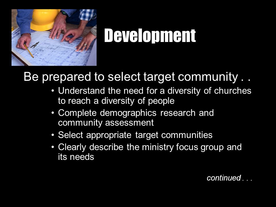 Development Be prepared to select target community.. Understand the need for a diversity of churches to reach a diversity of people Complete demograph