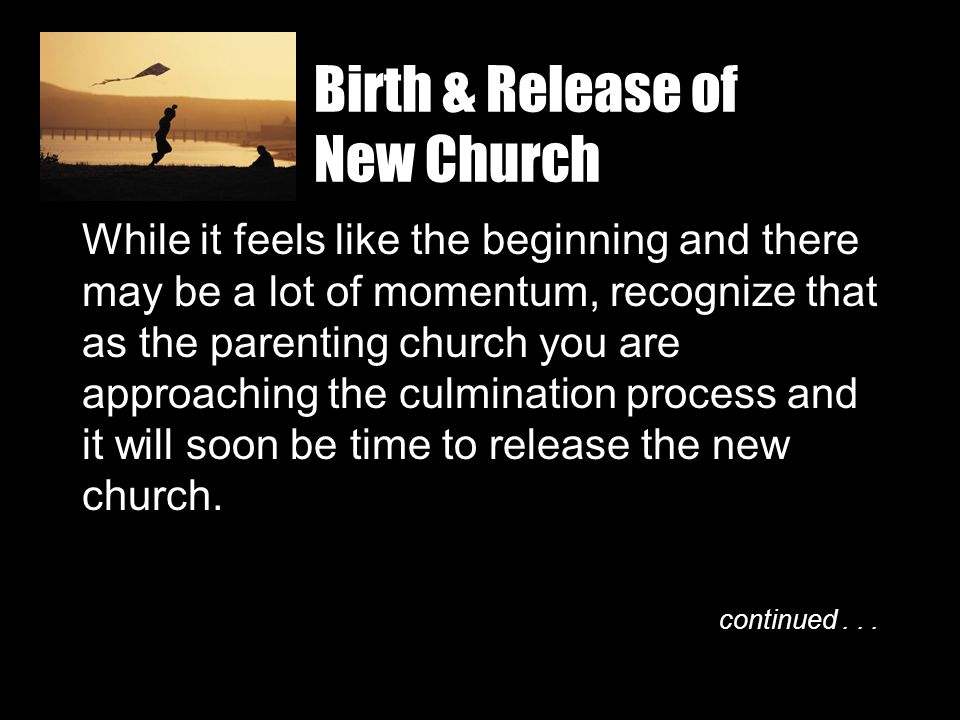 Birth & Release of New Church While it feels like the beginning and there may be a lot of momentum, recognize that as the parenting church you are app