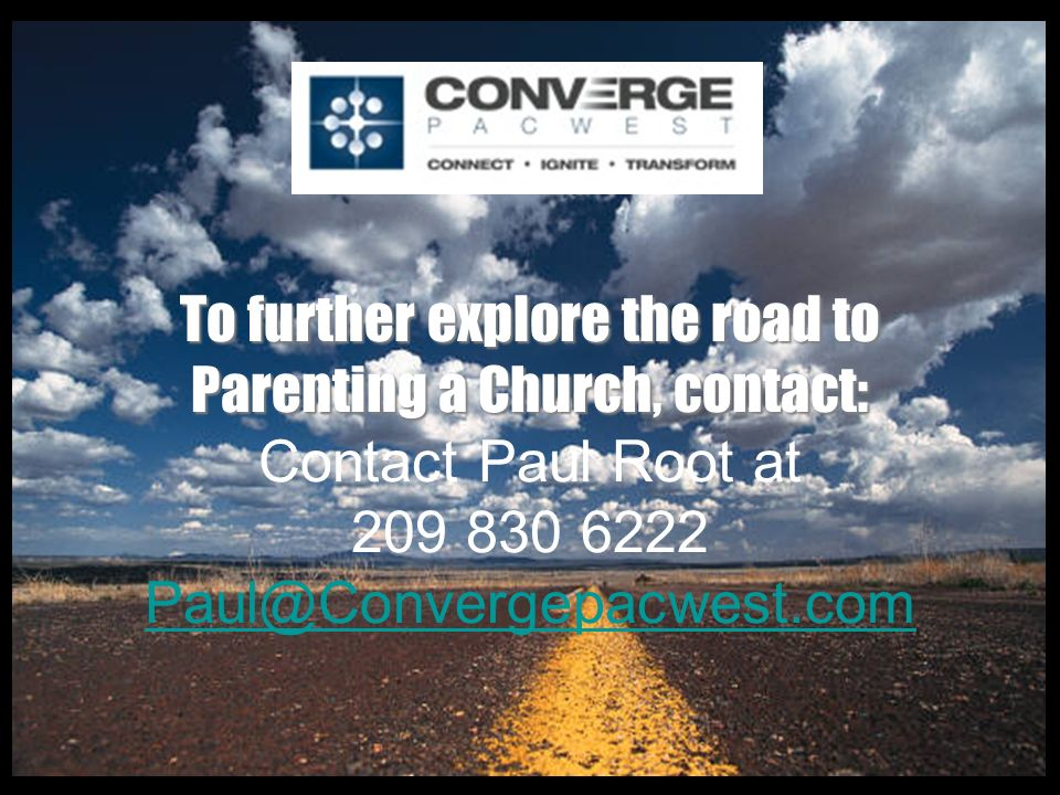 To further explore the road to Parenting a Church, contact: To further explore the road to Parenting a Church, contact: Contact Paul Root at 209 830 6