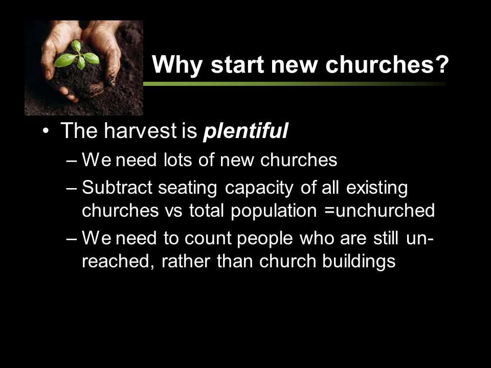 Why start new churches? The harvest is plentiful –We need lots of new churches –Subtract seating capacity of all existing churches vs total population