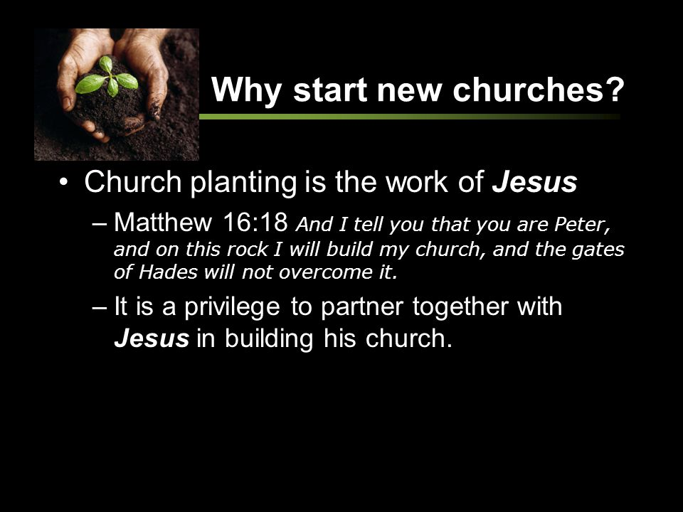 Why start new churches? Church planting is the work of Jesus –Matthew 16:18 And I tell you that you are Peter, and on this rock I will build my church