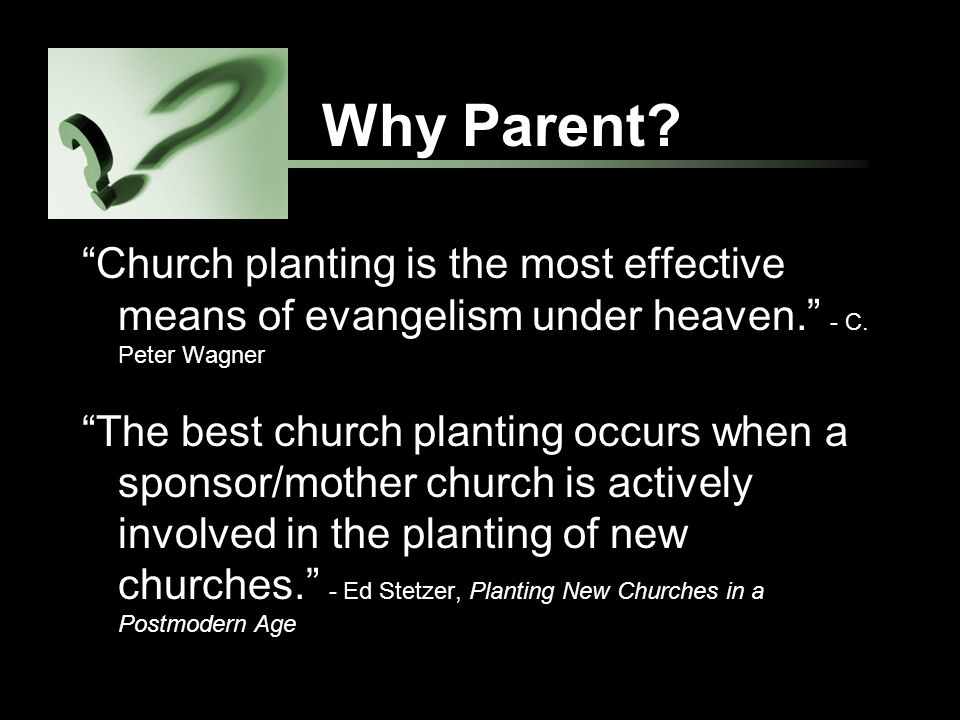 Why Parent. Church planting is the most effective means of evangelism under heaven.