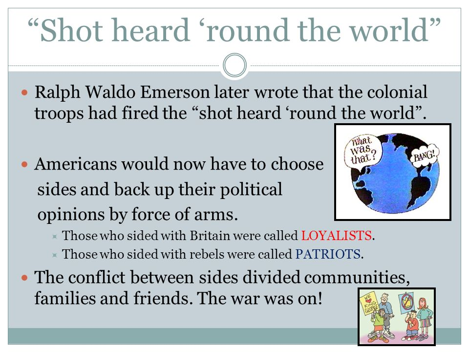 Shot heard round the world Ralph Waldo Emerson later wrote that the colonial troops had fired the shot heard round the world.