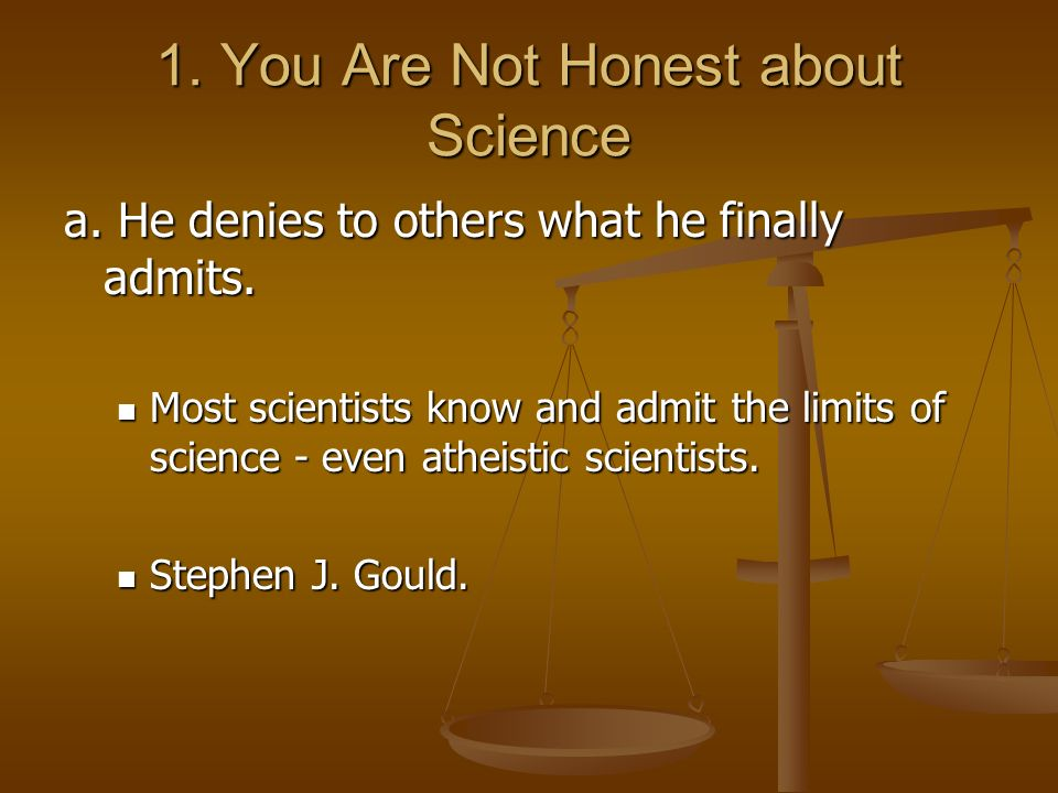 1. You Are Not Honest about Science a. He denies to others what he finally admits. Most scientists know and admit the limits of science - even atheist