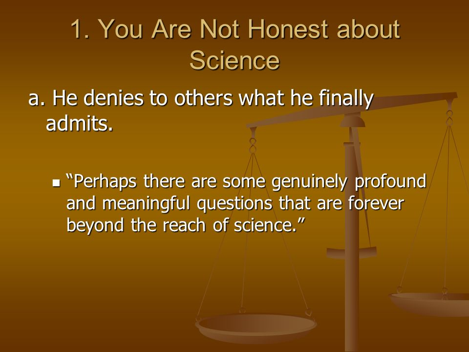 1. You Are Not Honest about Science a. He denies to others what he finally admits. Perhaps there are some genuinely profound and meaningful questions