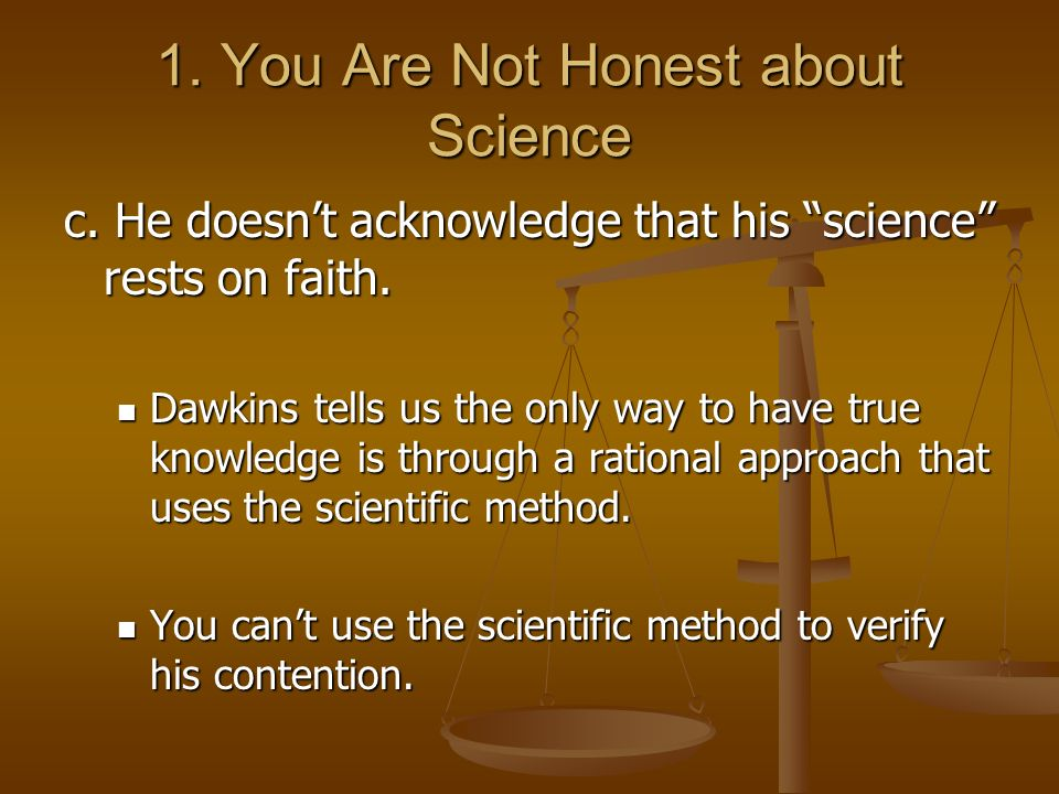 1. You Are Not Honest about Science c. He doesnt acknowledge that his science rests on faith. Dawkins tells us the only way to have true knowledge is