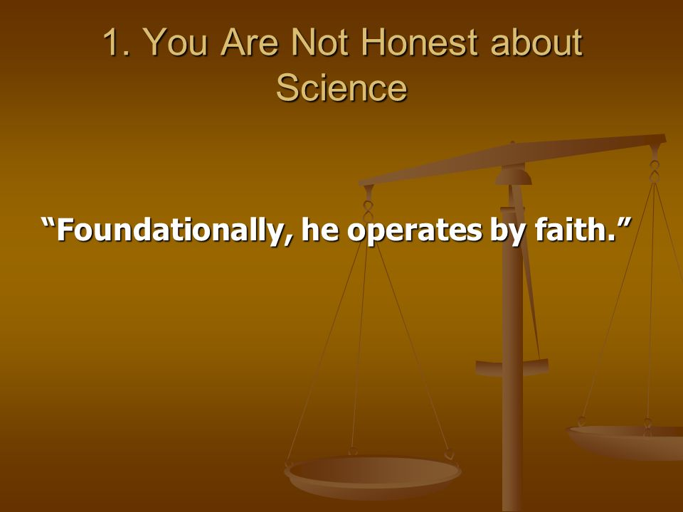 1. You Are Not Honest about Science Foundationally, he operates by faith.