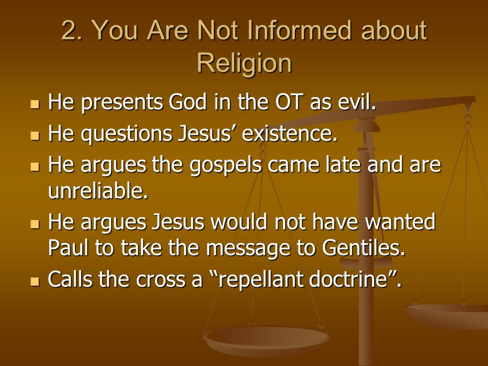 2. You Are Not Informed about Religion He presents God in the OT as evil. He presents God in the OT as evil. He questions Jesus existence. He question