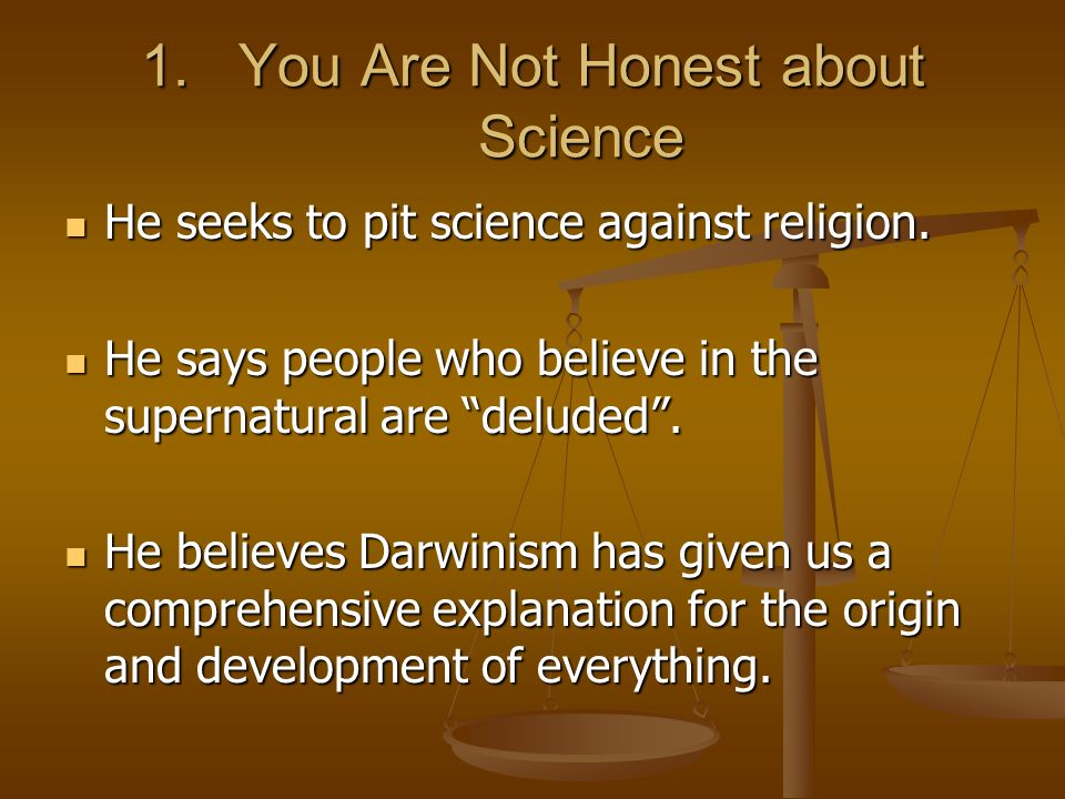 1.You Are Not Honest about Science He seeks to pit science against religion. He seeks to pit science against religion. He says people who believe in t