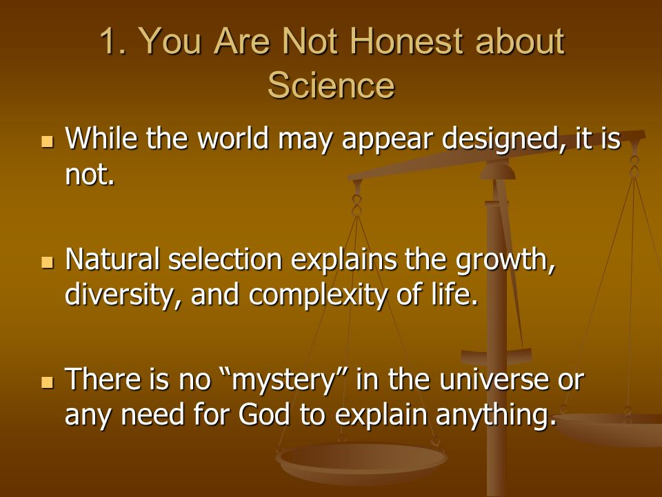 1. You Are Not Honest about Science While the world may appear designed, it is not.