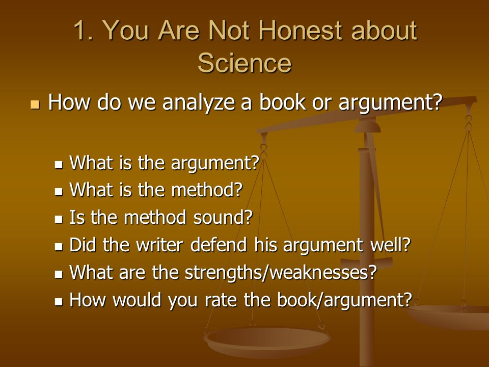 1. You Are Not Honest about Science How do we analyze a book or argument? How do we analyze a book or argument? What is the argument? What is the argu